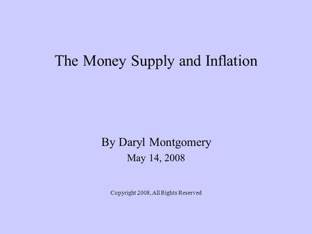 The Money Supply and Inflation By Daryl Montgomery May 14, 2008 Copyright 2008, All Rights Reserved.