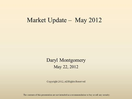 Market Update – May 2012 Daryl Montgomery May 22, 2012 Copyright 2012, All Rights Reserved The contents of this presentation are not intended as a recommendation.