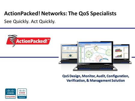 ActionPacked! Networks: The QoS Specialists See Quickly. Act Quickly. QoS Design, Monitor, Audit, Configuration, Verification, & Management Solution.