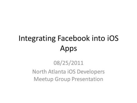 Integrating Facebook into iOS Apps 08/25/2011 North Atlanta iOS Developers Meetup Group Presentation.