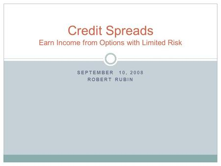 SEPTEMBER 10, 2008 ROBERT RUBIN Credit Spreads Earn Income from Options with Limited Risk.