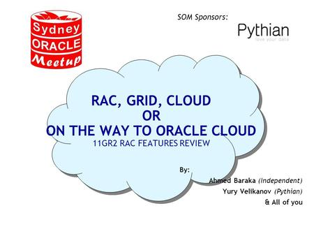 SOM Sponsors: RAC, GRID, CLOUD OR ON THE WAY TO ORACLE CLOUD 11GR2 RAC FEATURES REVIEW By: Ahmed Baraka (Independent) Yury Velikanov (Pythian) & All of.