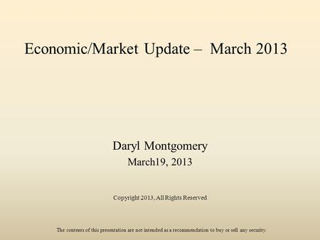 Economic/Market Update – March 2013 Daryl Montgomery March19, 2013 Copyright 2013, All Rights Reserved The contents of this presentation are not intended.