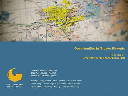 Opportunities in Greater Phoenix Presented by Greater Phoenix Economic Council Communities of Distinction. Together Greater Phoenix. Americas Greatest.