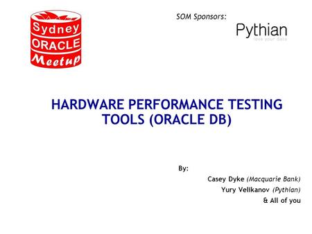 SOM Sponsors: HARDWARE PERFORMANCE TESTING TOOLS (ORACLE DB) By: Casey Dyke (Macquarie Bank) Yury Velikanov (Pythian) & All of you.