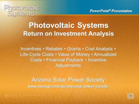 PowerPoint ® Presentation Photovoltaic Systems Return on Investment Analysis Incentives Rebates Grants Cost Analysis Life-Cycle Costs Value of Money Annualized.