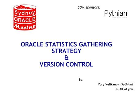 SOM Sponsors: ORACLE STATISTICS GATHERING STRATEGY & VERSION CONTROL By: Yury Velikanov (Pythian) & All of you.