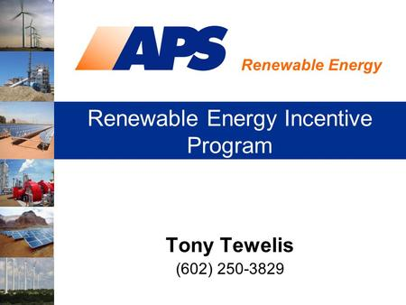 Renewable Energy Renewable Energy Incentive Program Tony Tewelis (602) 250-3829.