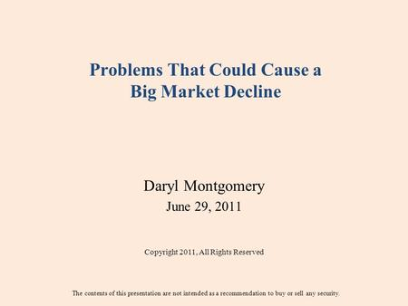 Problems That Could Cause a Big Market Decline Daryl Montgomery June 29, 2011 Copyright 2011, All Rights Reserved The contents of this presentation are.