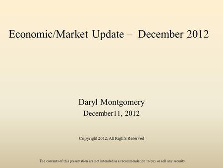 Economic/Market Update – December 2012 Daryl Montgomery December11, 2012 Copyright 2012, All Rights Reserved The contents of this presentation are not.