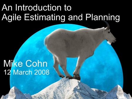 © 20032007 Mountain Goat Software ® ® Mike Cohn 12 March 2008 An Introduction to Agile Estimating and Planning.