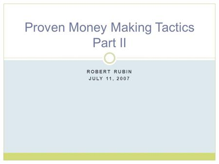 ROBERT RUBIN JULY 11, 2007 Proven Money Making Tactics Part II.