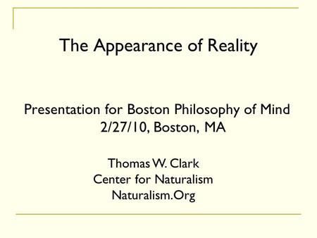 The Appearance of Reality Presentation for Boston Philosophy of Mind 2/27/10, Boston, MA Thomas W. Clark Center for Naturalism Naturalism.Org.