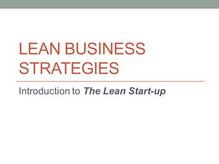 LEAN BUSINESS STRATEGIES Introduction to The Lean Start-up.