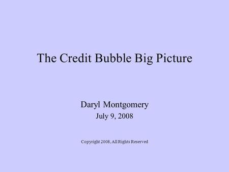 The Credit Bubble Big Picture Daryl Montgomery July 9, 2008 Copyright 2008, All Rights Reserved.