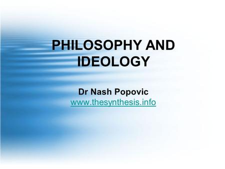 PHILOSOPHY AND IDEOLOGY Dr Nash Popovic www.thesynthesis.info www.thesynthesis.info.