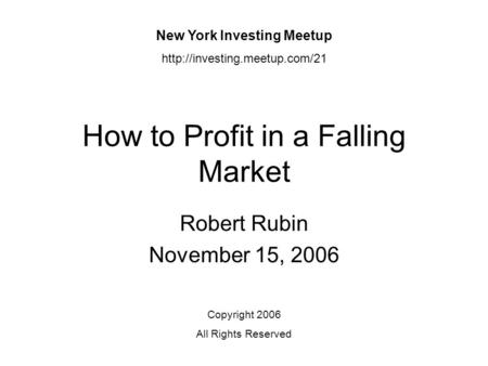 How to Profit in a Falling Market Robert Rubin November 15, 2006 New York Investing Meetup  Copyright 2006 All Rights Reserved.