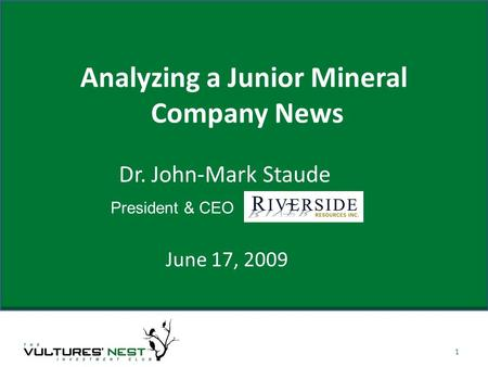 Analyzing a Junior Mineral Company News June 17, 2009 1 Dr. John-Mark Staude President & CEO.