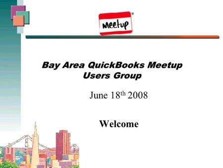 Bay Area QuickBooks Meetup Users Group June 18 th 2008 Welcome.