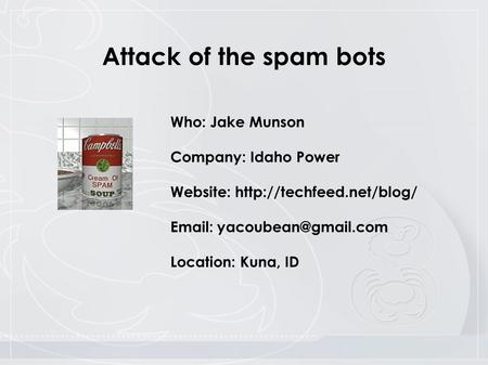 Who: Jake Munson Company: Idaho Power Website:    Location: Kuna, ID Attack of the spam bots.