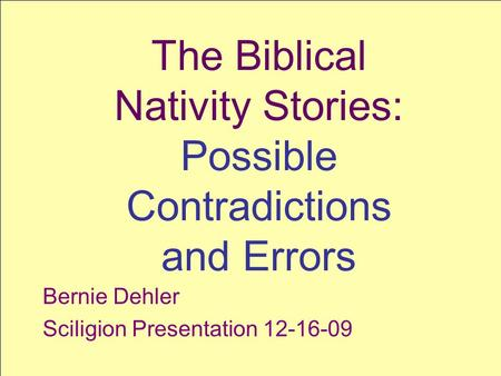 SCILIGION SCIence + reLIGION 1 The Biblical Nativity Stories: Possible Contradictions and Errors Bernie Dehler Sciligion Presentation 12-16-09.