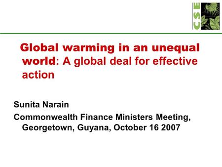 Global warming in an unequal world : A global deal for effective action Sunita Narain Commonwealth Finance Ministers Meeting, Georgetown, Guyana, October.