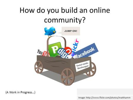 How do you build an online community? Image:  (A Work in Progress...)