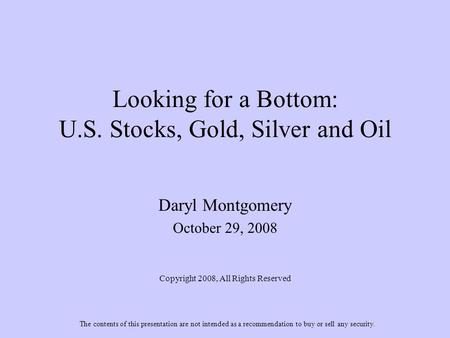 Looking for a Bottom: U.S. Stocks, Gold, Silver and Oil Daryl Montgomery October 29, 2008 Copyright 2008, All Rights Reserved The contents of this presentation.
