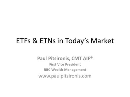 ETFs & ETNs in Todays Market Paul Pitsironis, CMT AIF® First Vice President RBC Wealth Management www.paulpitsironis.com.
