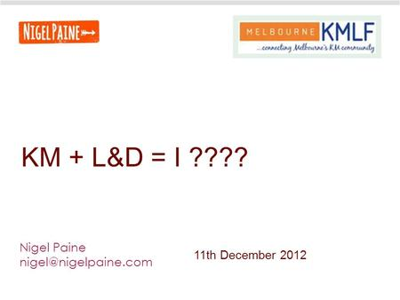 KM + L&D = I ???? Nigel Paine 11th December 2012.