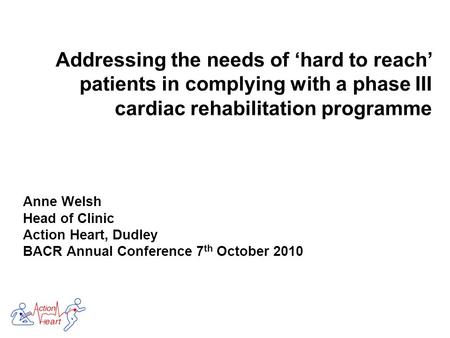 Anne Welsh Head of Clinic Action Heart, Dudley BACR Annual Conference 7 th October 2010.