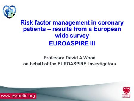 Risk factor management in coronary patients – results from a European wide survey EUROASPIRE III Professor David A Wood on behalf of the EUROASPIRE Investigators.
