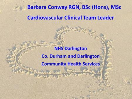 Barbara Conway RGN, BSc (Hons), MSc Cardiovascular Clinical Team Leader NHS Darlington Co. Durham and Darlington Community Health Services.