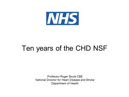 Ten years of the CHD NSF Professor Roger Boyle CBE National Director for Heart Disease and Stroke Department of Health.