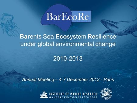 Barents Sea Ecosystem Resilience under global environmental change 2010-2013 Annual Meeting – 4-7 December 2012 - Paris.