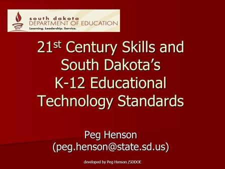 Peg Henson (peg.henson@state.sd.us) 21st Century Skills and South Dakota's K-12 Educational Technology Standards Peg Henson (peg.henson@state.sd.us) developed.