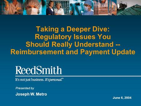Taking a Deeper Dive: Regulatory Issues You Should Really Understand -- Reimbursement and Payment Update Presented by Joseph W. Metro June 6, 2004.