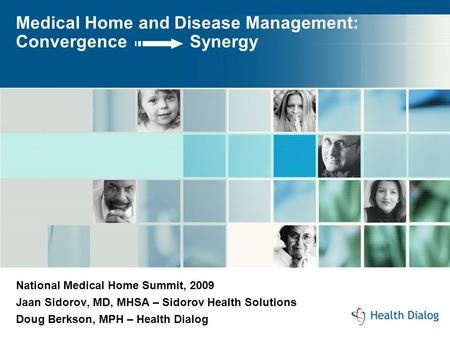Medical Home and Disease Management: Convergence Synergy National Medical Home Summit, 2009 Jaan Sidorov, MD, MHSA – Sidorov Health Solutions Doug Berkson,