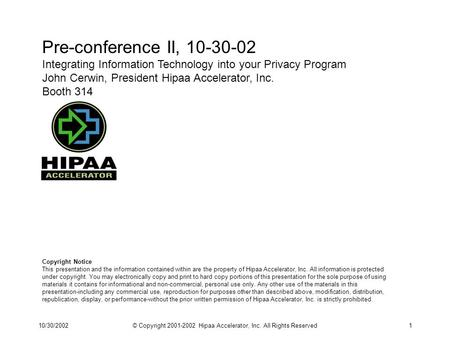 10/30/2002© Copyright 2001-2002 Hipaa Accelerator, Inc. All Rights Reserved1 Pre-conference II, 10-30-02 Integrating Information Technology into your Privacy.