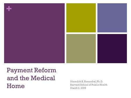+ Payment Reform and the Medical Home Meredith B. Rosenthal, Ph.D. Harvard School of Public Health March 2, 2009.