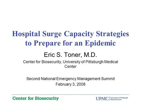 Hospital Surge Capacity Strategies to Prepare for an Epidemic Eric S. Toner, M.D. Center for Biosecurity, University of Pittsburgh Medical Center Second.