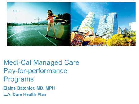 Medi-Cal Managed Care Pay-for-performance Programs Elaine Batchlor, MD, MPH L.A. Care Health Plan.