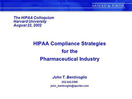 The HIPAA Colloquium Harvard University August 22, 2002 HIPAA Compliance Strategies for the Pharmaceutical Industry John T. Bentivoglio 202.942.5508