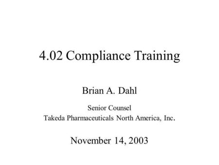 4.02 Compliance Training Brian A. Dahl Senior Counsel Takeda Pharmaceuticals North America, Inc. November 14, 2003.
