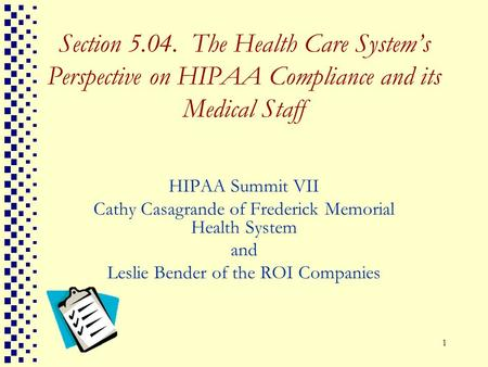 1 Section 5.04. The Health Care Systems Perspective on HIPAA Compliance and its Medical Staff HIPAA Summit VII Cathy Casagrande of Frederick Memorial Health.