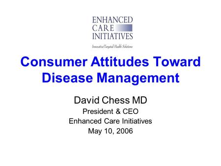 Consumer Attitudes Toward Disease Management David Chess MD President & CEO Enhanced Care Initiatives May 10, 2006.
