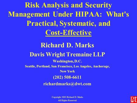 Risk Analysis and Security Management Under HIPAA: What's Practical, Systematic, and Cost-Effective Richard D. Marks Davis Wright Tremaine LLP Washington,