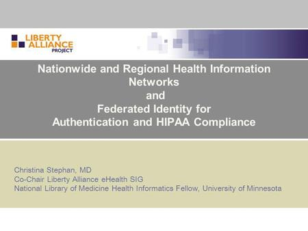 Nationwide and Regional Health Information Networks and Federated Identity for Authentication and HIPAA Compliance Christina Stephan, MD Co-Chair Liberty.