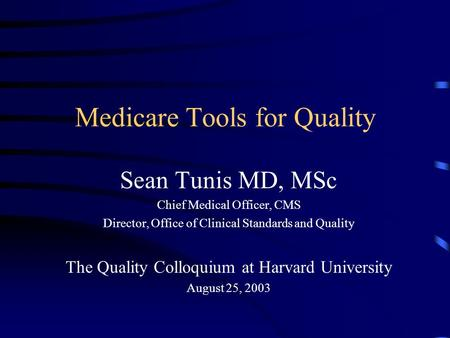 Medicare Tools for Quality Sean Tunis MD, MSc Chief Medical Officer, CMS Director, Office of Clinical Standards and Quality The Quality Colloquium at Harvard.