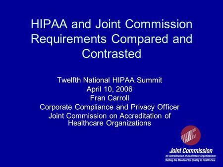 HIPAA and Joint Commission Requirements Compared and Contrasted Twelfth National HIPAA Summit April 10, 2006 Fran Carroll Corporate Compliance and Privacy.